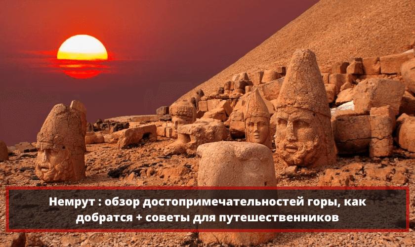 Немрут: обзор достопримечательностей горы, как добраться и советы для туристов